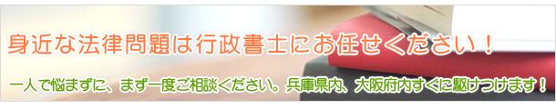 身近な法律問題は行政書士にお任せください!一人で悩まずに、まず一度ご相談ください。兵庫県内、大阪府内すぐに駆けつけます!
